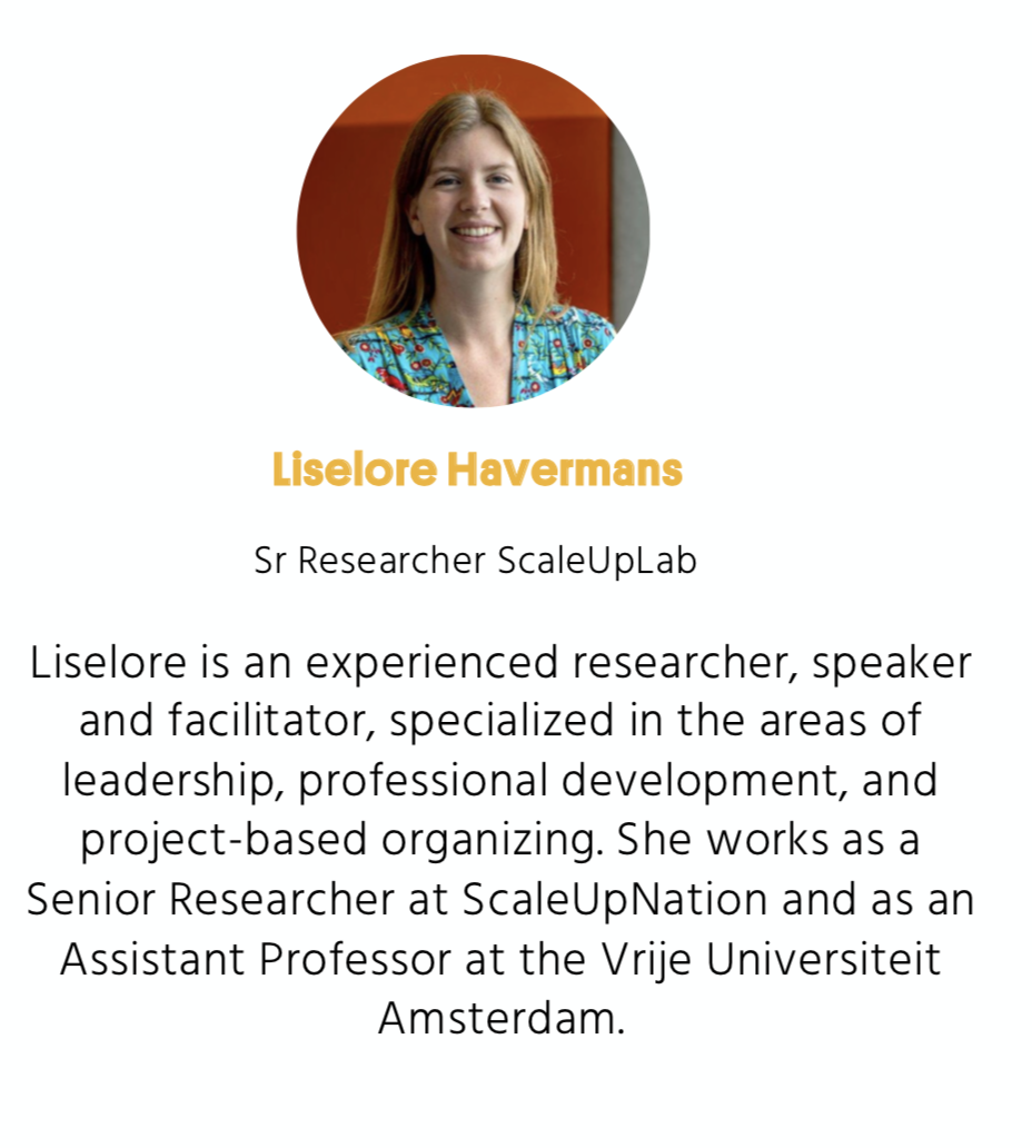 Liselore is an experienced researcher, speaker and facilitator, specialised in the areas of leadership, professional development, and project-based organising. She works as a senior researcher at ScaleUpNation and as an assistant professor at the Vrije Universiteit Amsterdam.